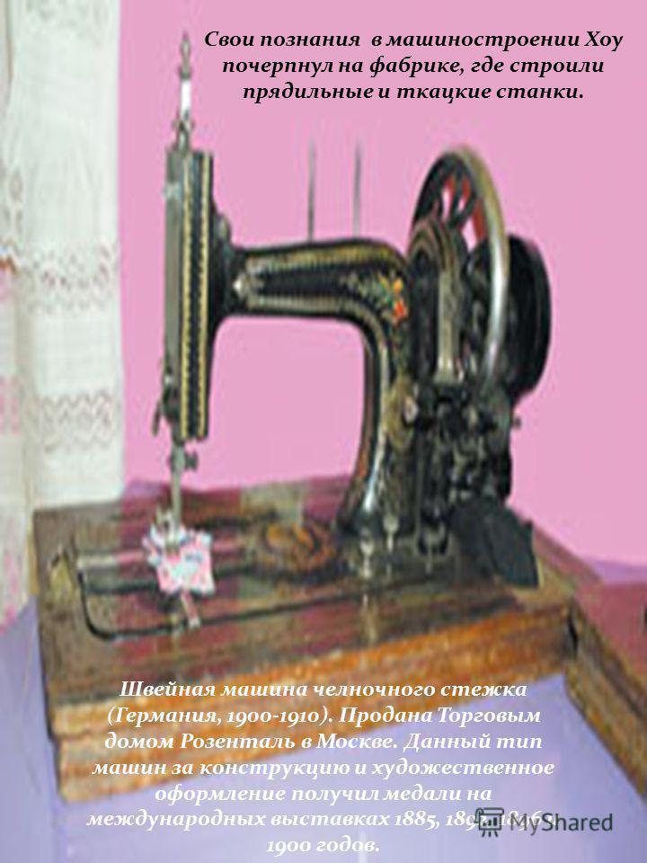 Между тем самой швейной машине неполных 150 лет. Изобретать её, правда, пробовали ещё в XVIII веке, и немало было выдумано патентов. Но лишь в 1845 г. американец Э. Хоу удалось приблизиться к прототипу, от которого пошли современные швейные машины.