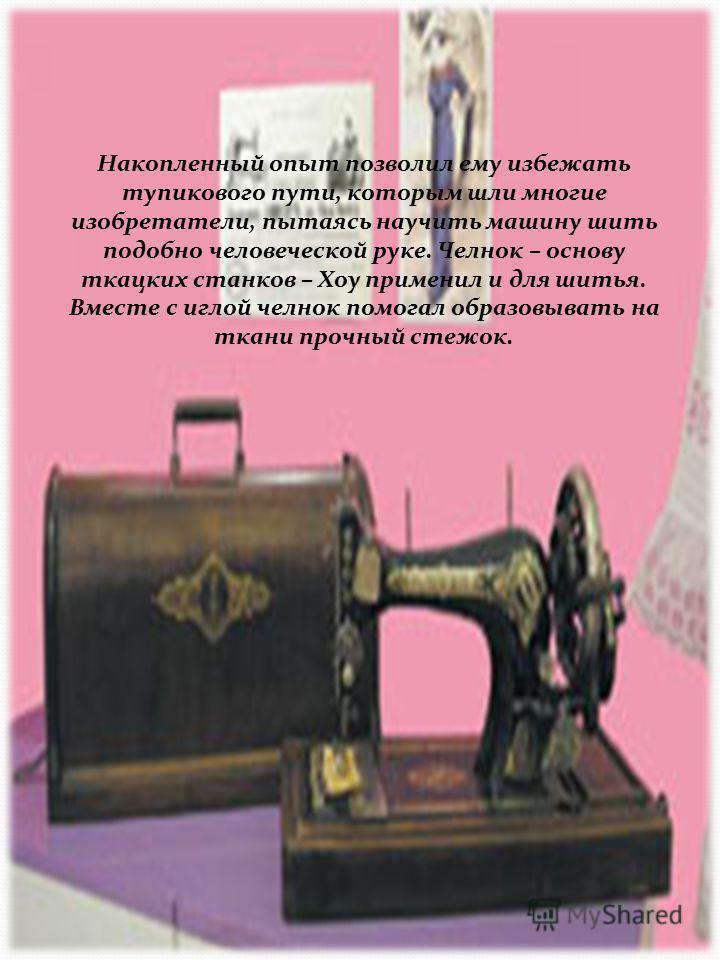 Свои познания в машиностроении Хоу почерпнул на фабрике, где строили прядильные и ткацкие станки. Швейная машина челночного стежка (Германия, 1900-1910). Продана Торговым домом Розенталь в Москве. Данный тип машин за конструкцию и художественное офор