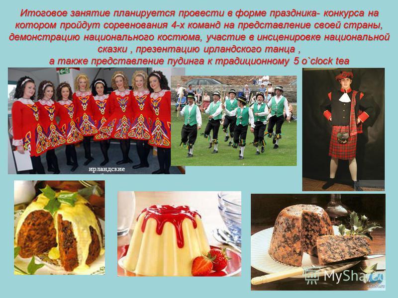 Итоговое занятие планируется провести в форме праздника- конкурса на котором пройдут соревнования 4-х команд на представление своей страны, демонстрацию национального костюма, участие в инсценировке национальной сказки, презентацию ирландского танца,