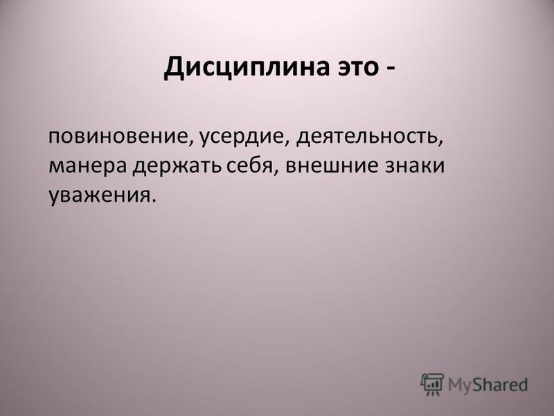 Дисциплина это - повиновение, усердие, деятельность, манера держать себя, внешние знаки уважения.