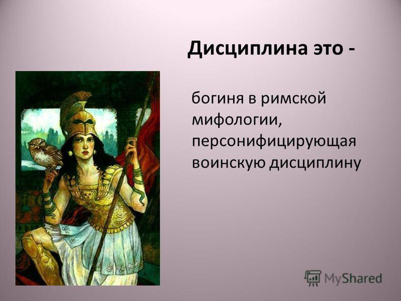 Дисциплина это - богиня в римской мифологии, персонифицирующая воинскую дисциплину