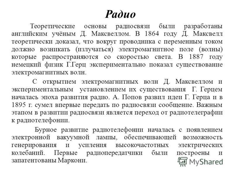 Радио Теореэтические основы радиосвязи были разработаны английским учёным Д. Максвеллом. В 1864 году Д. Максвелл теоретически доказал, что вокруг проводника с переменным током должно возникать (излучаться) электромагнитное поле (волны) которые распро