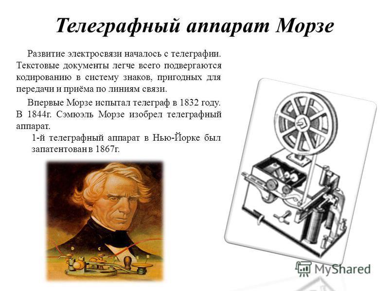 Телеграфный аппарат Морзе Развитие электросвязи началось с телеграфии. Текстовые документы легче всего подвергаются кодированию в систему знаков, пригодных для передачи и приёма по линиям связи. Впервые Морзе испытал телеграф в 1832 году. В 1844 г. С
