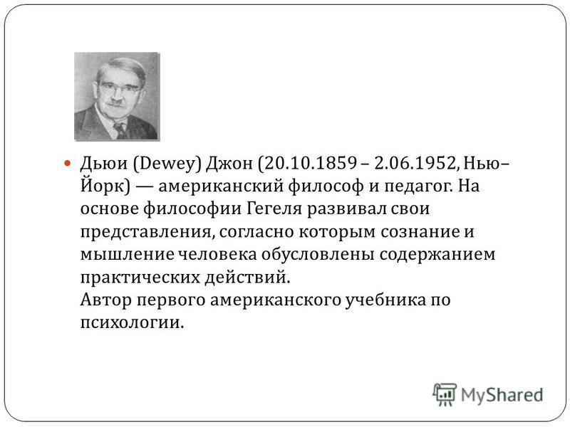 Дьюи (Dewey) Джон (20.10.1859 – 2.06.1952, Нью – Йорк ) американский философ и педагог. На основе философии Гегеля развивал свои представления, согласно которым сознание и мышление человека обусловлены содержанием практических действий. Автор первого