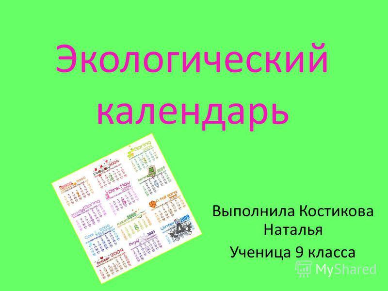 Экологический календарь Выполнила Костикова Наталья Ученица 9 класса