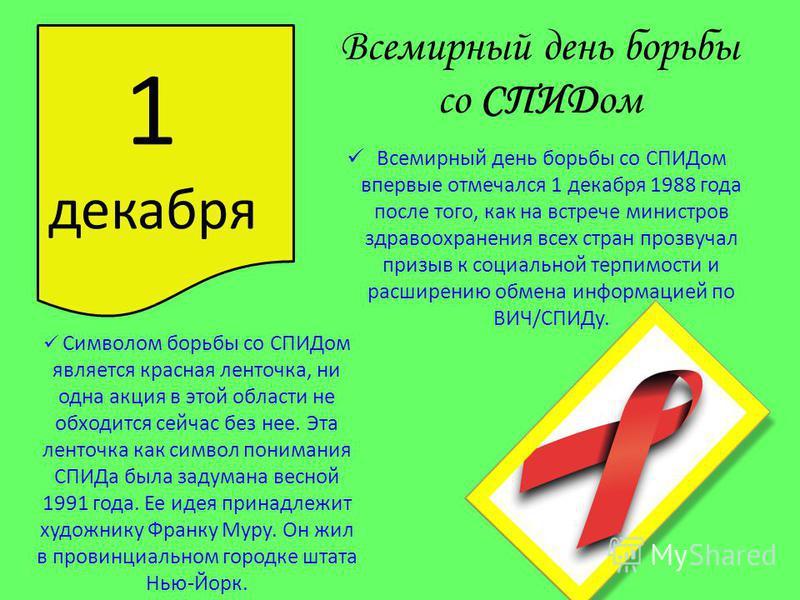 Всемирный день борьбы со СПИДом Всемирный день борьбы со СПИДом впервые отмечался 1 декабря 1988 года после того, как на встрече министров здравоохранения всех стран прозвучал призыв к социальной терпимости и расширению обмена информацией по ВИЧ/СПИД