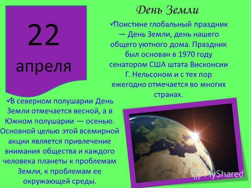 День Земли 22 апреля Поистине глобальный праздник День Земли, день нашего общего уютного дома. Праздник был основан в 1970 году сенатором США штата Висконсии Г. Нельсоном и с тех пор ежегодно отмечается во многих странах. В северном полушарии День Зе