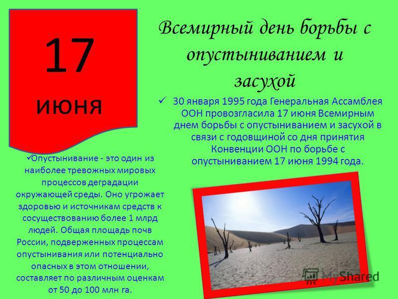 Всемирный день борьбы с опустыниванием и засухой 30 января 1995 года Генеральная Ассамблея ООН провозгласила 17 июня Всемирным днем борьбы с опустыниванием и засухой в связи с годовщиной со дня принятия Конвенции ООН по борьбе с опустыниванием 17 июн
