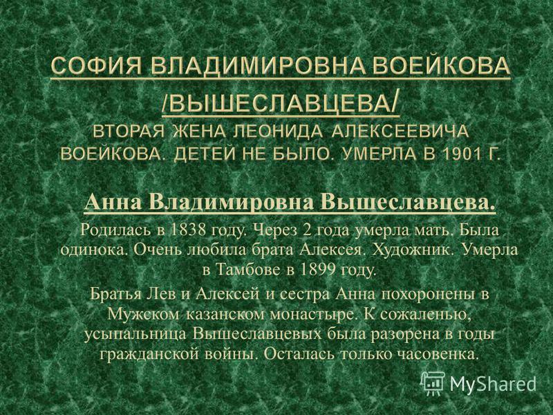 Анна Владимировна Вышеславцева. Родилась в 1838 году. Через 2 года умерла мать. Была одинока. Очень любила брата Алексея. Художник. Умерла в Тамбове в 1899 году. Братья Лев и Алексей и сестра Анна похоронены в Мужском казанском монастыре. К сожаленью