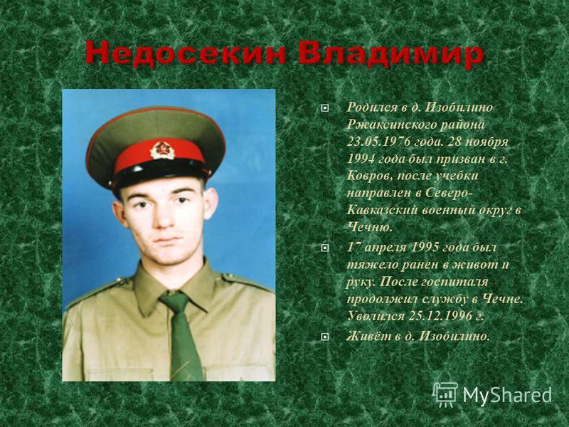 Родился в д. Изобилино Ржаксинского района 23.05.1976 года. 28 ноября 1994 года был призван в г. Ковров, после учебки направлен в Северо- Кавказский военный округ в Чечню. 17 апреля 1995 года был тяжело ранен в живот и руку. После госпиталя продолжил