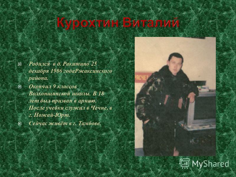 Родился в д. Ракитино 25 декабря 1986 года Ржаксинского района. Окончил 9 классов Волхонщинской школы. В 18 лет был призван в армию. После учебки служил в Чечне, в г. Ножай-Юрт. Сейчас живёт в г. Тамбове.