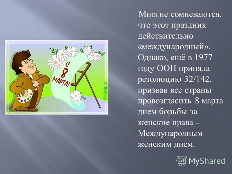 Многие сомневаются, что этот праздник действительно « международный ». Однако, ещё в 1977 году ООН приняла резолюцию 32/142, призвав все страны провозгласить 8 марта днем борьбы за женские права - Международным женским днем.