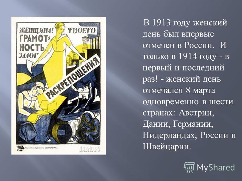 В 1913 году женский день был впервые отмечен в России. И только в 1914 году - в первый и последний раз ! - женский день отмечался 8 марта одновременно в шести странах : Австрии, Дании, Германии, Нидерландах, России и Швейцарии.