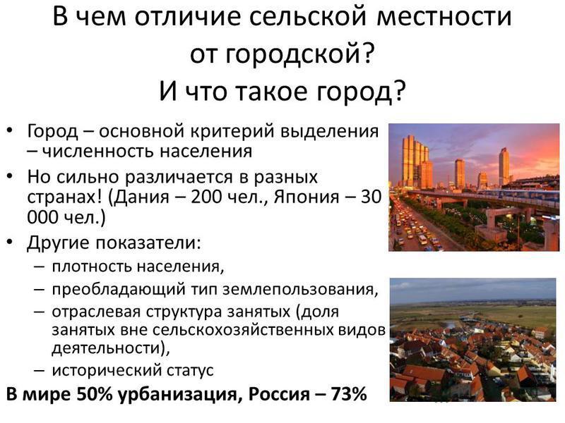 В чем отличие сельской местности от городской? И что такое город? Город – основной критерий выделения – численностить населения Но сильно различается в разных странах! (Дания – 200 чел., Япония – 30 000 чел.) Другие показатели: – плотность населения,