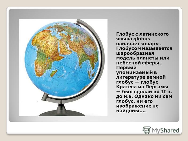 Глобус с латинского языка globus означает «шар». Глобусом называется шарообразная модель планеты или небесной сферы. Первый упоминаемый в литературе земной глобус глобус Кратеса из Пергамы был сделан во II в. до н.э. Однако ни сам глобус, ни его изоб