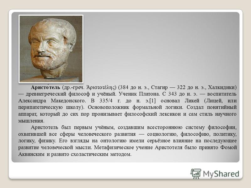Аристо́телль (др.-греч. ριστοτέλης) (384 до н. э., Стагир 322 до н. э., Халкидики) древнегреческий философ и учёный. Ученик Платона. С 343 до н. э. воспитателль Александра Македонского. В 335/4 г. до н. э.[1] основал Ликей (Лицей, или перипатетическу