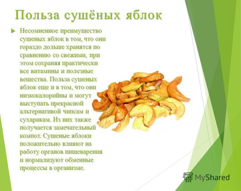 Польза сушёных яблок Несомненное преимущество сушеных яблок в том, что они гораздо дольше хранятся по сравнению со свежими, при этом сохраняя практически все витамины и полезные вещества. Польза сушеных яблок еще и в том, что они низкокалорийныйй и м