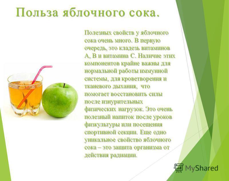 Польза яблочного сока. Полезных свойств у яблочного сока очень много. В первую очередь, это кладезь витаминов А, В и витамина С. Наличие этих компонентов крайне важны для нормальной работы иммунной системы, для кроветворения и тканевого дыхания, что