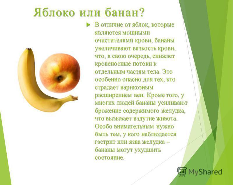 Яблоко или банан? В отличие от яблок, которые являются мощными очистителями крови, бананы увеличивают вязкость крови, что, в свою очередь, снижает кровеносные потоки к отдельным частям тела. Это особенно опасно для тех, кто страдает варикозным расшир