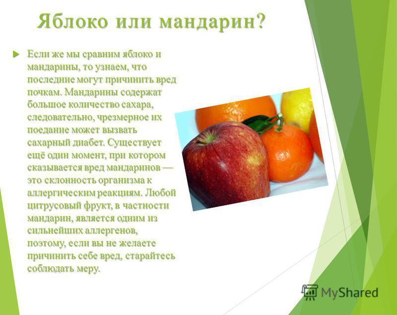 Яблоко или мандарин? Если же мы сравним яблоко и мандарины, то узнаем, что последние могут причинить вред почкам. Мандарины содержат большое количество сахара, следовательно, чрезмерное их поедание может вызвать сахарный диабет. Существует ещё один м