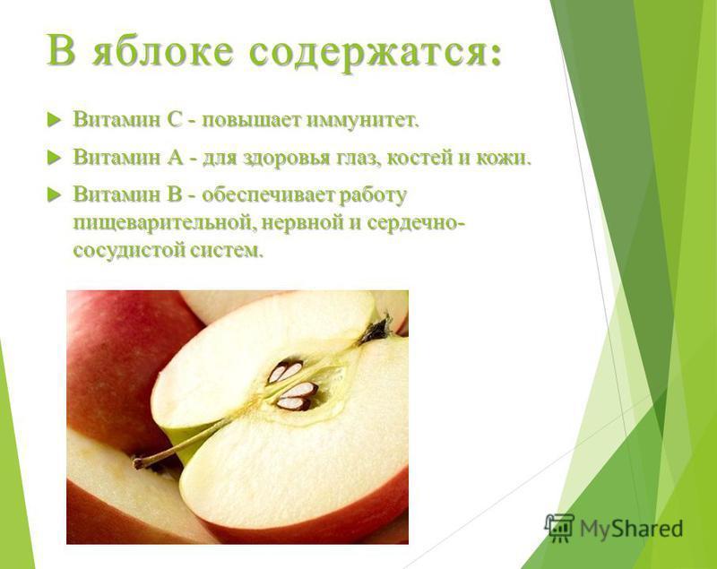 В яблоке содержатся : Витамин С - повышает иммунитет. Витамин С - повышает иммунитет. Витамин А - для здоровья глаз, костей и кожи. Витамин А - для здоровья глаз, костей и кожи. Витамин В - обеспечивает работу пищеварительной, нервной и сердечно- сос