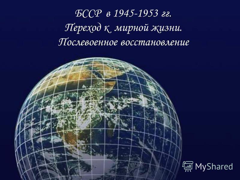 БССР в 1945-1953 гг. Переход к мирной жизни. Послевоенное восстановление