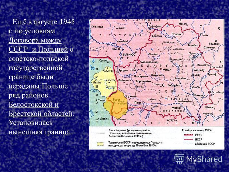 Ещё в августе 1945 г. по условиям Договора между СССР и Польшей о советско-польской государственной границе были переданы Польше ряд районов Белостокской и Брестской областей. Установилась нынешняя граница.