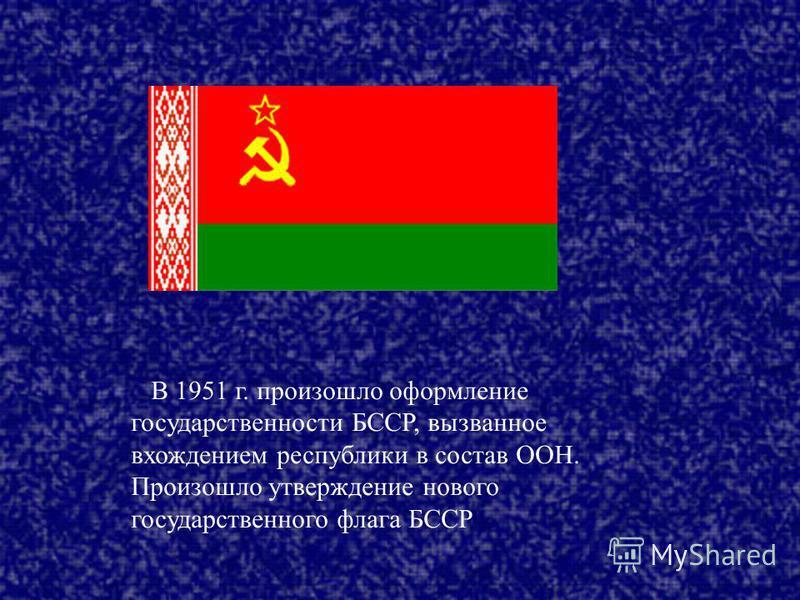 В 1951 г. произошло оформление государственности БССР, вызванное вхождением республики в состав ООН. Произошло утверждение нового государственного флага БССР