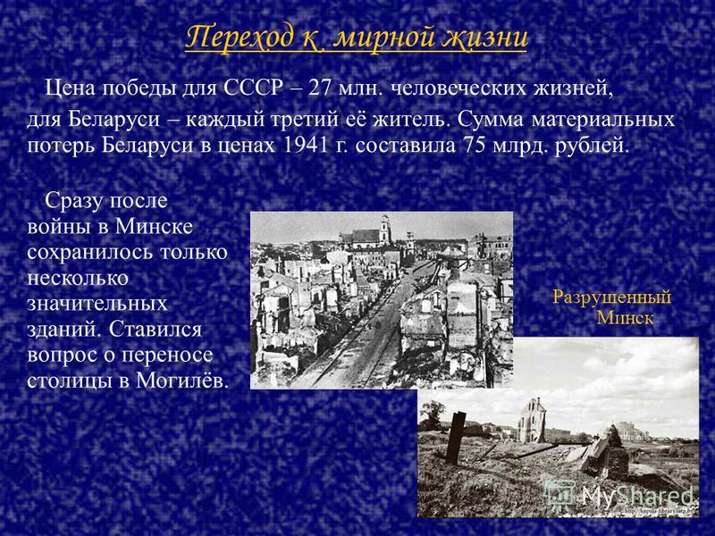 Переход к мирной жизни Цена победы для СССР – 27 млн. человеческих жизней, для Беларуси – каждый третий её житель. Сумма материальных потерь Беларуси в ценах 1941 г. составила 75 млрд. рублей. Сразу после войны в Минске сохранилось только несколько з