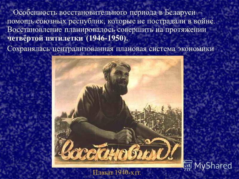Особенность восстановительного периода в Беларуси – помощь союзных республик, которые не пострадали в войне. Восстановление планировалось совершить на протяжении четвёртой пятилетки (1946-1950). Сохранялась централизованная плановая система экономики