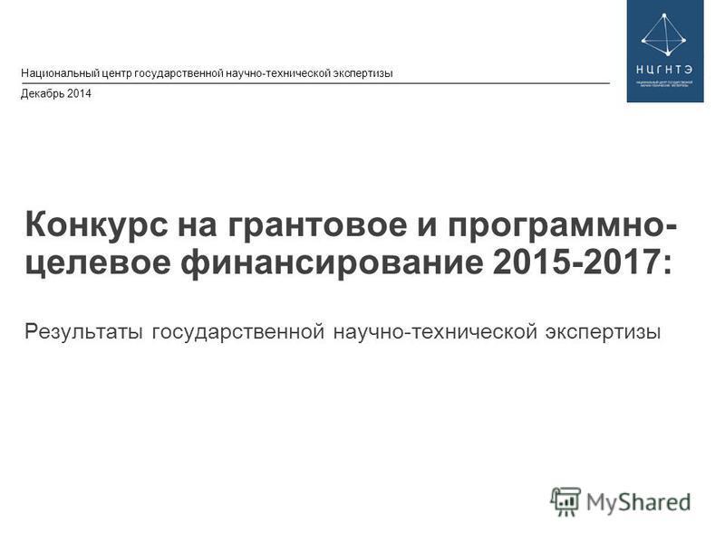 © 2013 IBM Corporation Национальный центр государственной научно-технической экспертизы Декабрь 2014 Конкурс на грантовое и программно- целевое финансирование 2015-2017: Результаты государственной научно-технической экспертизы