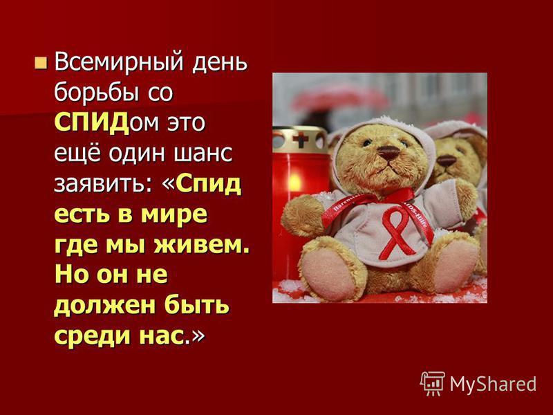 Всемирный день борьбы со СПИДом это ещё один шанс заявить: «Спид есть в мире где мы живем. Но он не должен быть среди нас.» Всемирный день борьбы со СПИДом это ещё один шанс заявить: «Спид есть в мире где мы живем. Но он не должен быть среди нас.»