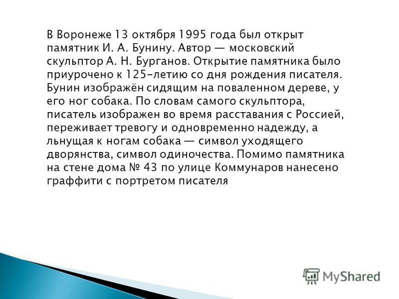 В Воронеже 13 октября 1995 года был открыт памятник И. А. Бунину. Автор московский скульптор А. Н. Бурганов. Открытие памятника было приурочено к 125-летию со дня рождения писателя. Бунин изображён сидящим на поваленном дереве, у его ног собака. По с