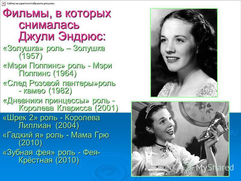 Фильмы, в которых снималась Джули Эндрюс: «Золушка» роль – Золушка (1957) «Мэри Поппинс» роль - Мэри Поппинс (1964) «След Розовой пантеры»роль - камео (1982) «Дневники принцессы» роль - Королева Кларисса (2001) «Шрек 2» роль - Королева Лиллиан (2004)