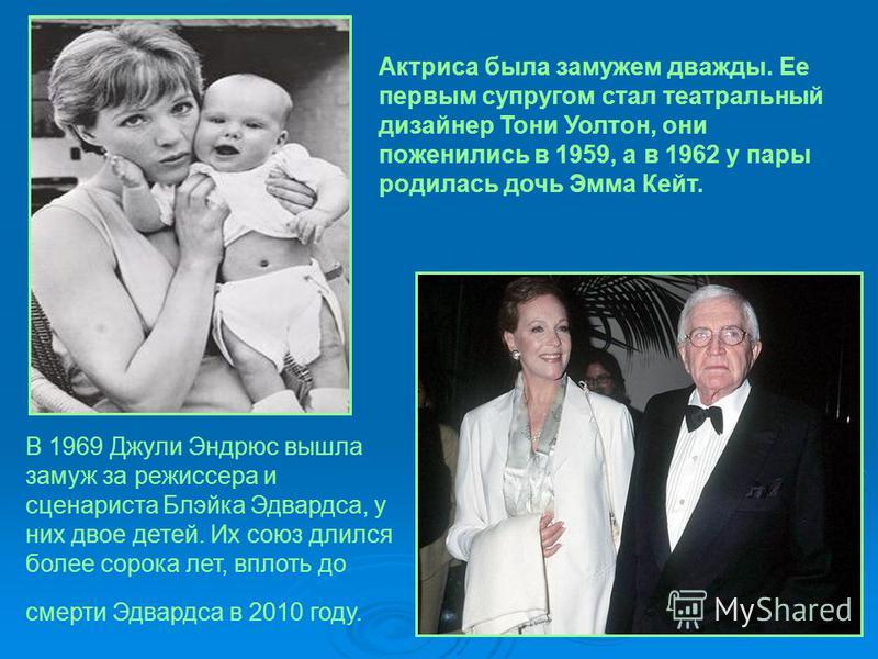 Актриса была замужем дважды. Ее первым супругом стал театральный дизайнер Тони Уолтон, они поженились в 1959, а в 1962 у пары родилась дочь Эмма Кейт. В 1969 Джули Эндрюс вышла замуж за режиссера и сценариста Блэйка Эдвардса, у них двое детей. Их сою