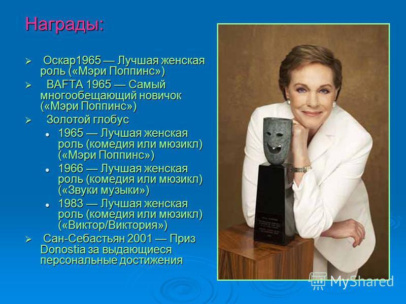 Награды: Оскар 1965 Лучшая женская роль («Мэри Поппинс») Оскар 1965 Лучшая женская роль («Мэри Поппинс») BAFTA 1965 Самый многообещающий новичок («Мэри Поппинс») BAFTA 1965 Самый многообещающий новичок («Мэри Поппинс») Золотой глобус Золотой глобус 1