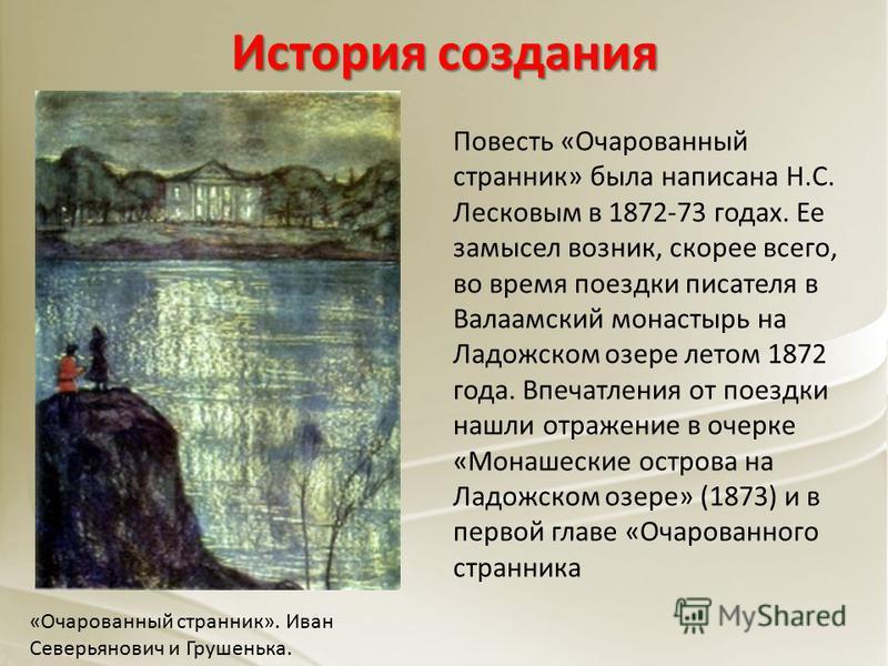 История создания Повесть «Очарованный странник» была написана Н.С. Лесковым в 1872-73 годах. Ее замысел возник, скорее всего, во время поездки писателя в Валаамский монастырь на Ладожском озере летом 1872 года. Впечатления от поездки нашли отражение