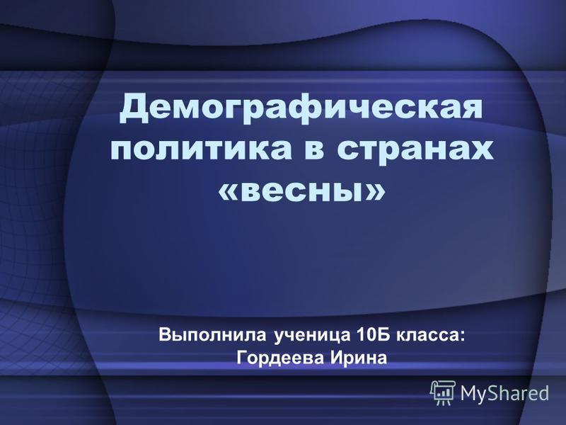 Демографическая политика в странах «весны» Выполнила ученица 10Б класса: Гордеева Ирина