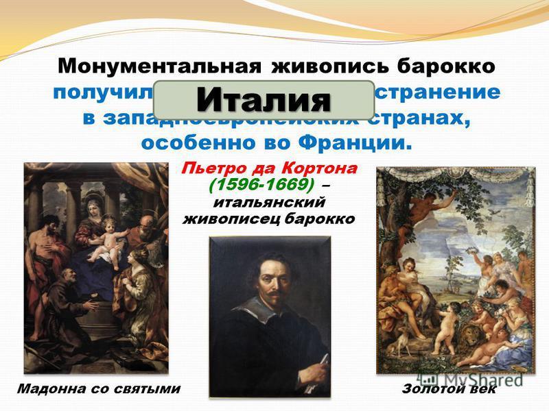 Монументальная живопись барокко получила широкое распространение в западноевропейских странах, особенно во Франции. Пьетро да Кортона (1596-1669) – итальянский живописец барокко Золотой век Мадонна со святыми Италия