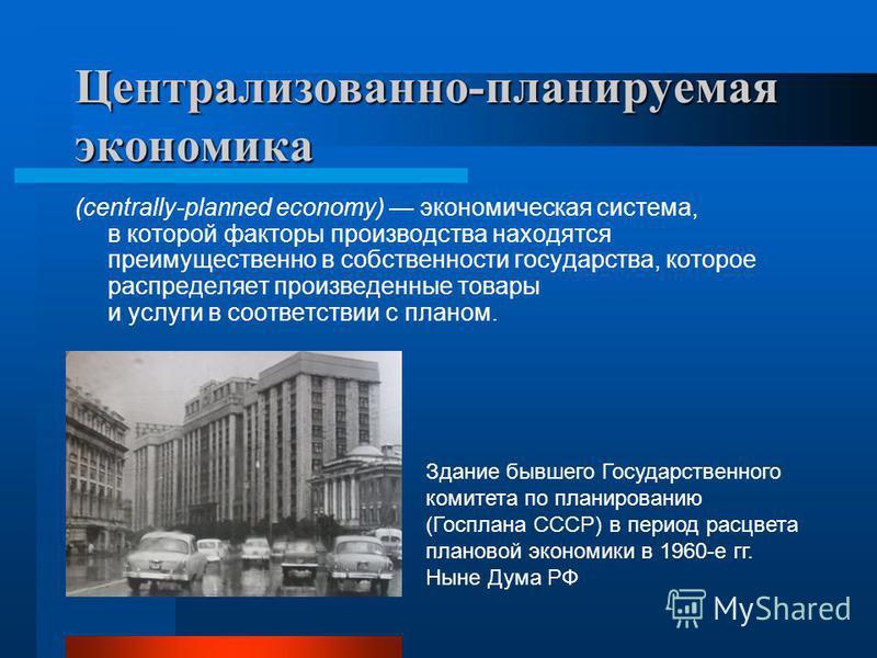 Централизованно-планируемая экономика (centrally-planned economy) экономическая система, в которой факторы производства находятся преимущественно в собственности государства, которое распределяет произведенные товары и услуги в соответствии с планом.