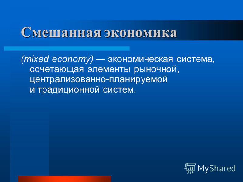 Смешанная экономика (mixed economy) экономическая система, сочетающая элементы рыночной, централизованно-планируемой и традиционной систем.