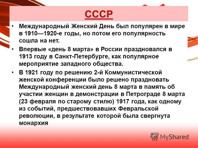 СССР Международный Женский День был популярен в мире в 19101920-е годы, но потом его популярность сошла на нет. Впервые «день 8 марта» в России праздновался в 1913 году в Санкт-Петербурге, как популярное мероприятие западного общества. В 1921 году по
