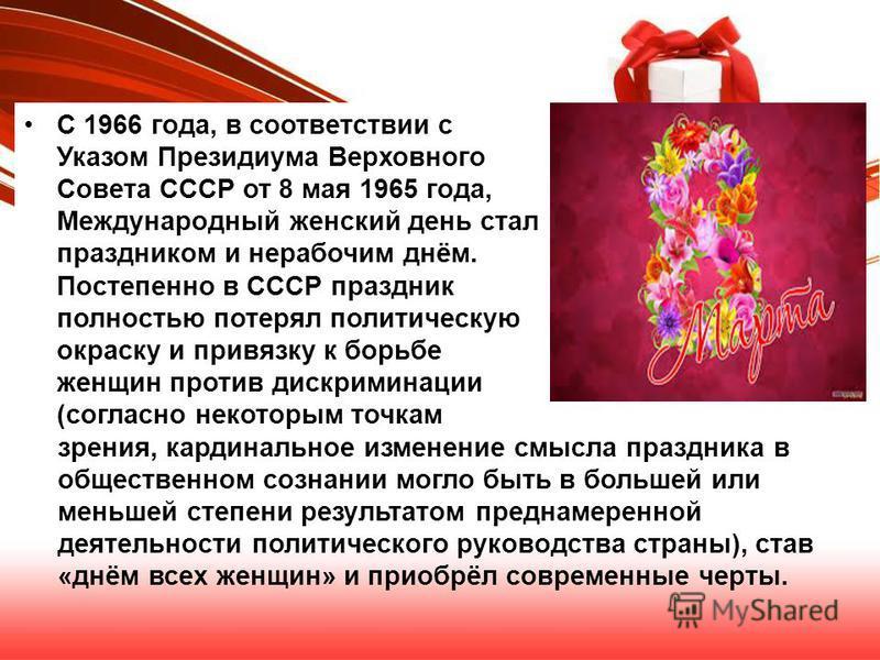 С 1966 года, в соответствии с Указом Президиума Верховного Совета СССР от 8 мая 1965 года, Международный женский день стал праздником и нерабочим днём. Постепенно в СССР праздник полностью потерял политическую окраску и привязку к борьбе женщин проти