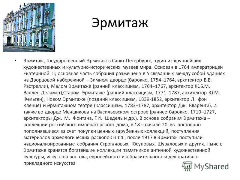 Эрмитаж Эрмитаж, Государственный Эрмитаж в Санкт-Петербурге, один из крупнейших художественных и культурно-исторических музеев мира. Основан в 1764 императрицей Екатериной II; основная часть собрания размещена в 5 связанных между собой зданиях на Дво