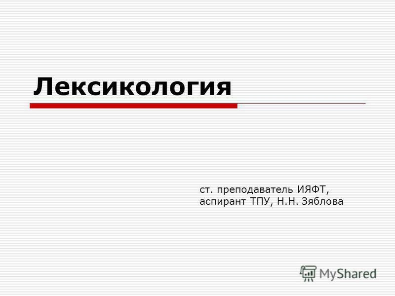 Лексикология ст. преподаватель ИЯФТ, аспирант ТПУ, Н.Н. Зяблова