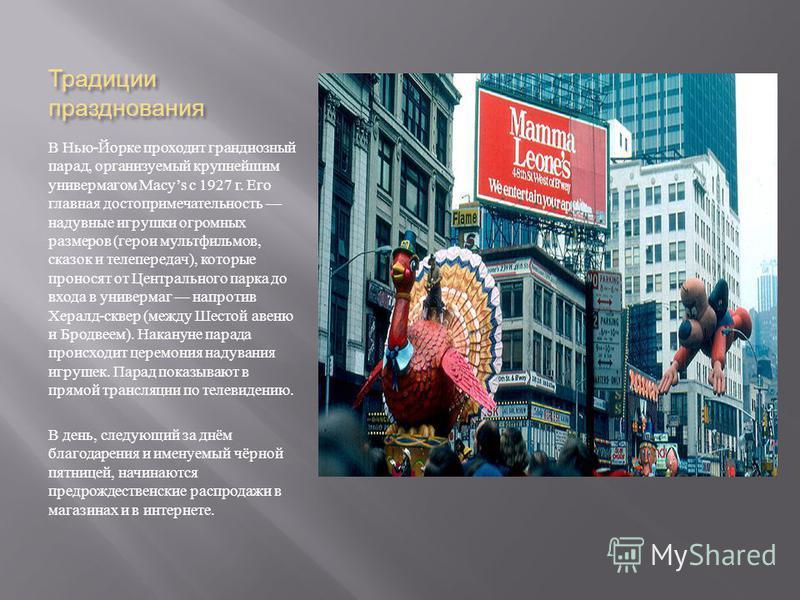 Традиции празднования В Нью - Йорке проходит грандиозный парад, организуемый крупнейшим универмагом Macys с 1927 г. Его главная достопримечательность надувные игрушки огромных размеров ( герои мультфильмов, сказок и телепередач ), которые проносят от