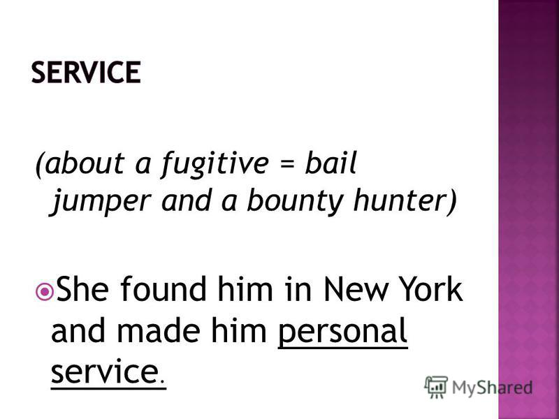 (about a fugitive = bail jumper and a bounty hunter) She found him in New York and made him personal service.