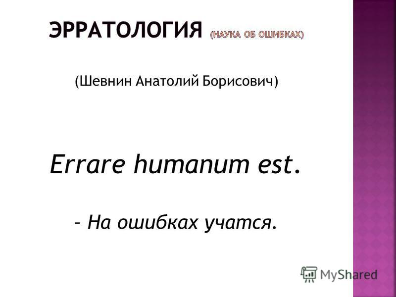 (Шевнин Анатолий Борисович) Errare humanum est. – На ошибках учатся.