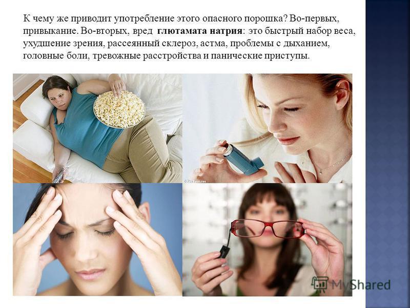 К чему же приводит употребление этого опасного порошка? Во-первых, привыкание. Во-вторых, вред глютамата натрия: это быстрый набор веса, ухудшение зрения, рассеянный склероз, астма, проблемы с дыханием, головные боли, тревожные расстройства и паничес