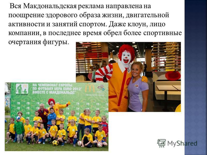 Вся Макдональдская реклама направлена на поощрение здорового образа жизни, двигательной активности и занятий спортом. Даже клоун, лицо компании, в последнее время обрел более спортивные очертания фигуры.
